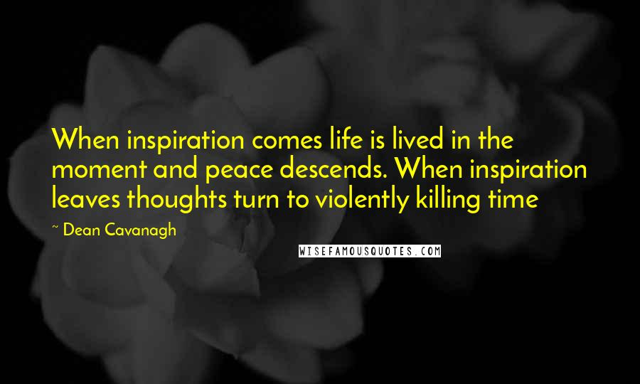 Dean Cavanagh quotes: When inspiration comes life is lived in the moment and peace descends. When inspiration leaves thoughts turn to violently killing time