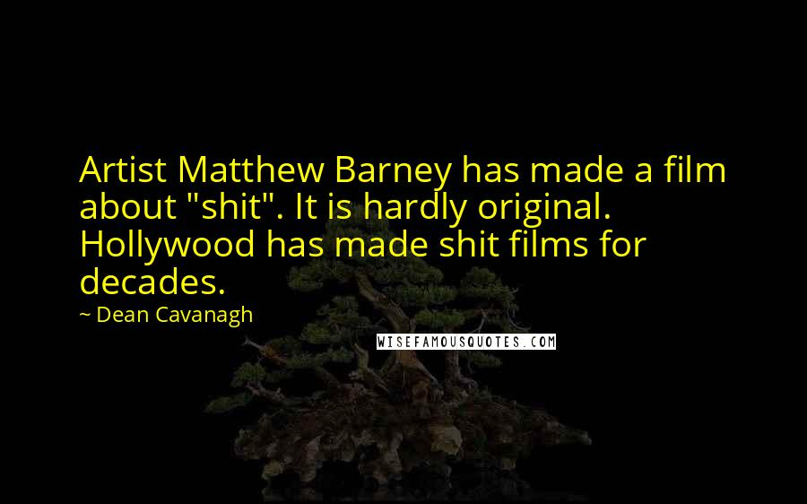 """Dean Cavanagh quotes: Artist Matthew Barney has made a film about """"shit"""". It is hardly original. Hollywood has made shit films for decades."""