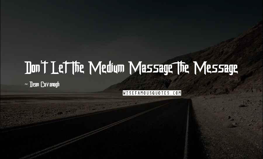 Dean Cavanagh quotes: Don't Let The Medium Massage The Message