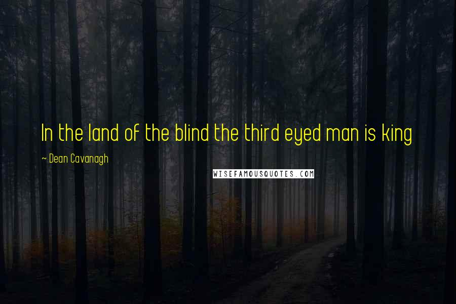 Dean Cavanagh quotes: In the land of the blind the third eyed man is king