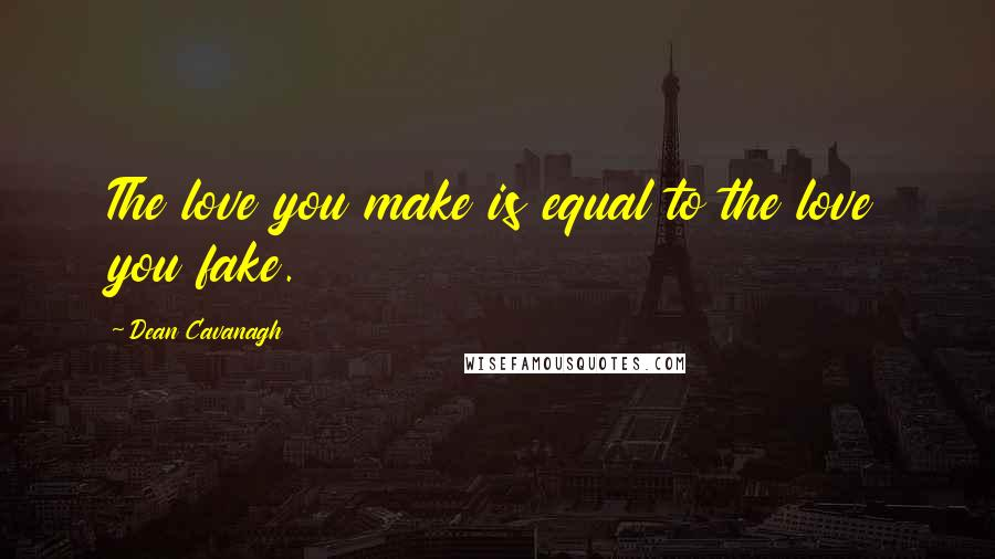 Dean Cavanagh quotes: The love you make is equal to the love you fake.