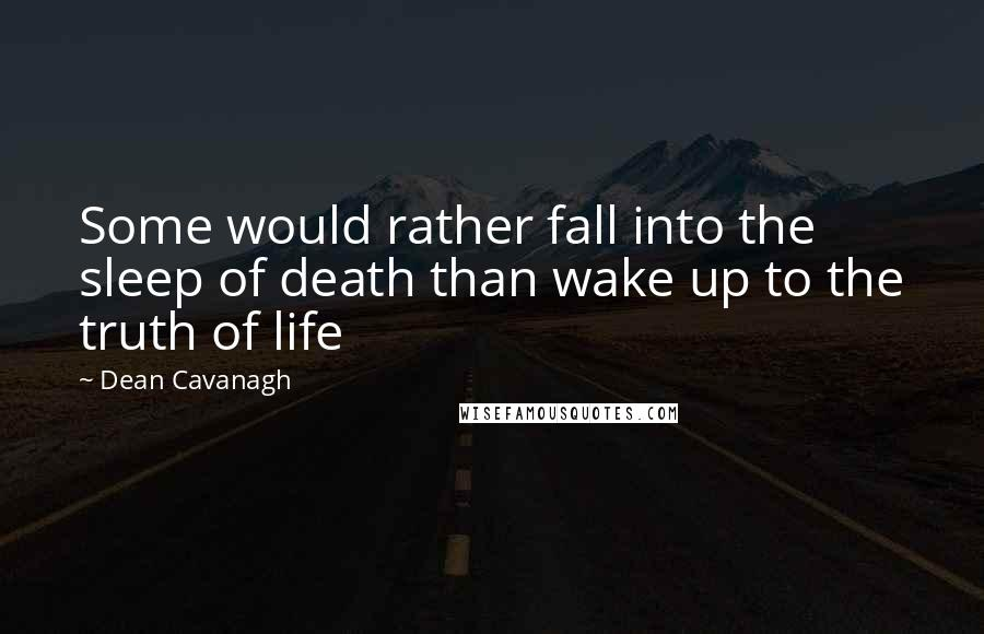 Dean Cavanagh quotes: Some would rather fall into the sleep of death than wake up to the truth of life