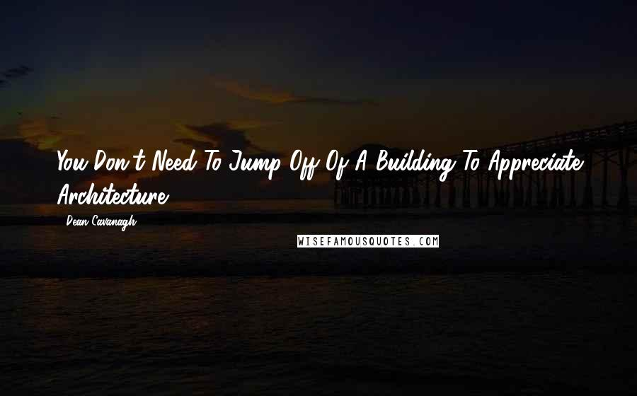 Dean Cavanagh quotes: You Don't Need To Jump Off Of A Building To Appreciate Architecture