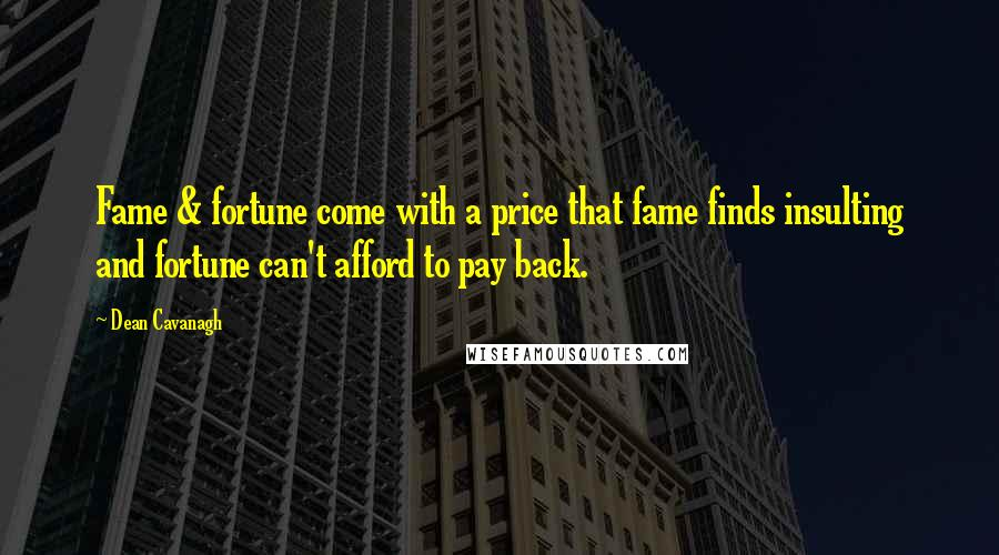 Dean Cavanagh quotes: Fame & fortune come with a price that fame finds insulting and fortune can't afford to pay back.