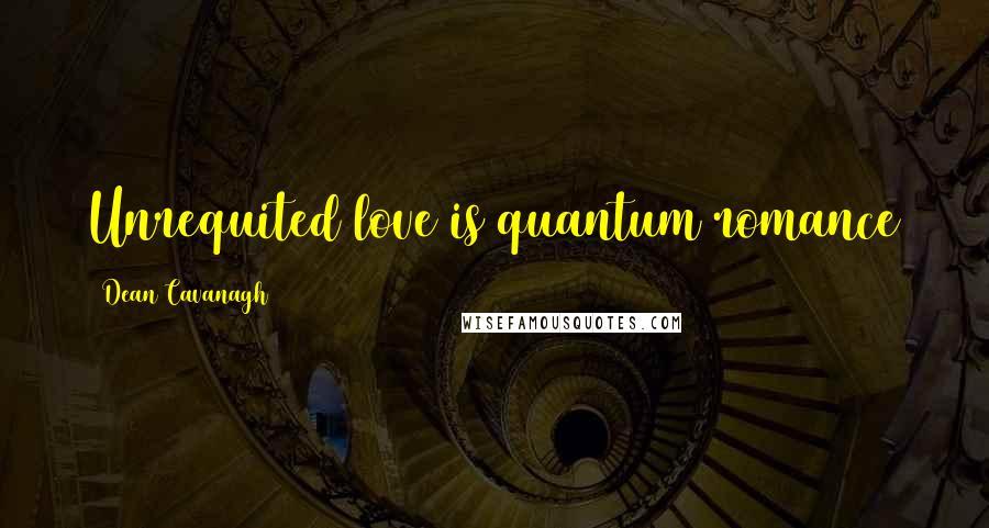Dean Cavanagh quotes: Unrequited love is quantum romance