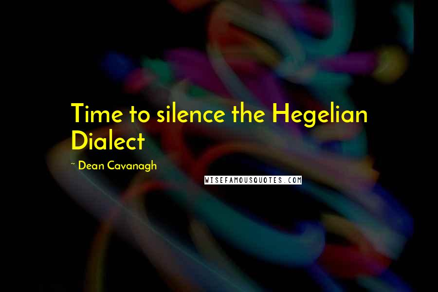 Dean Cavanagh quotes: Time to silence the Hegelian Dialect