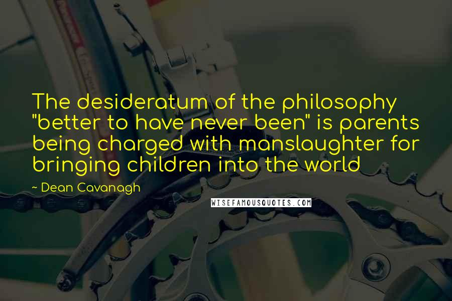 """Dean Cavanagh quotes: The desideratum of the philosophy """"better to have never been"""" is parents being charged with manslaughter for bringing children into the world"""