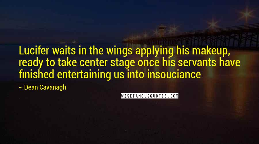 Dean Cavanagh quotes: Lucifer waits in the wings applying his makeup, ready to take center stage once his servants have finished entertaining us into insouciance