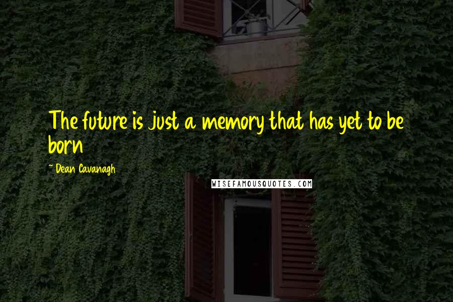 Dean Cavanagh quotes: The future is just a memory that has yet to be born