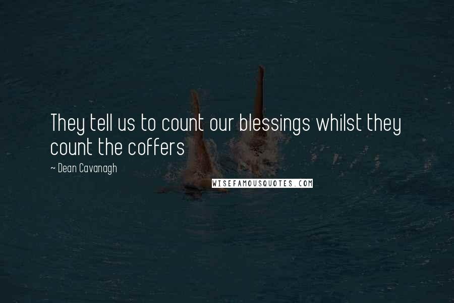 Dean Cavanagh quotes: They tell us to count our blessings whilst they count the coffers