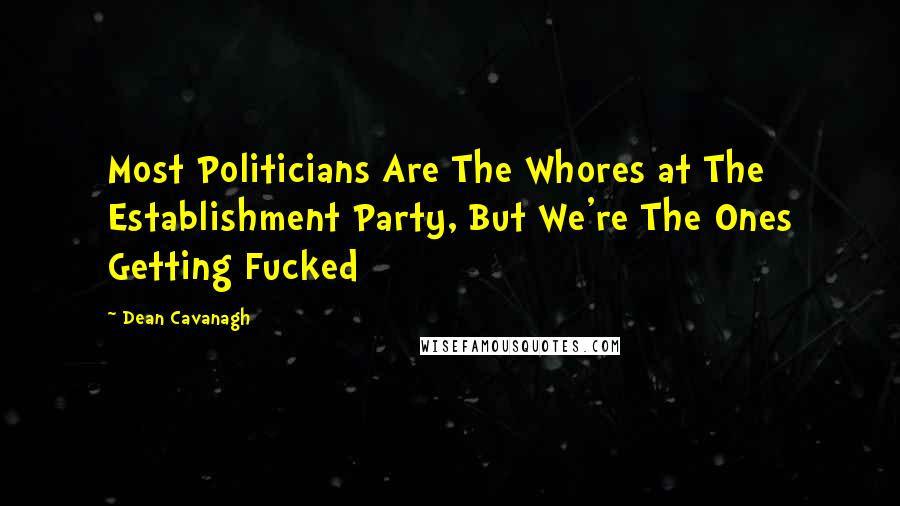 Dean Cavanagh quotes: Most Politicians Are The Whores at The Establishment Party, But We're The Ones Getting Fucked