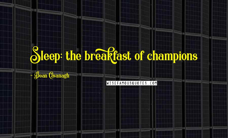 Dean Cavanagh quotes: Sleep: the breakfast of champions