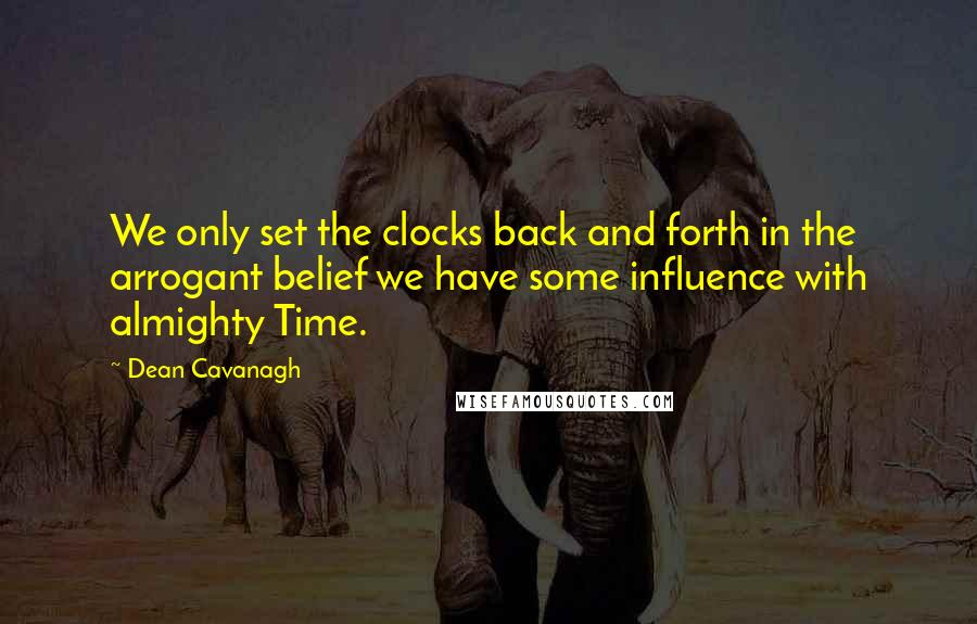 Dean Cavanagh quotes: We only set the clocks back and forth in the arrogant belief we have some influence with almighty Time.