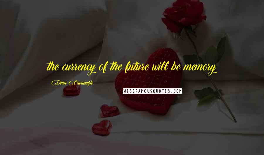 Dean Cavanagh quotes: the currency of the future will be memory