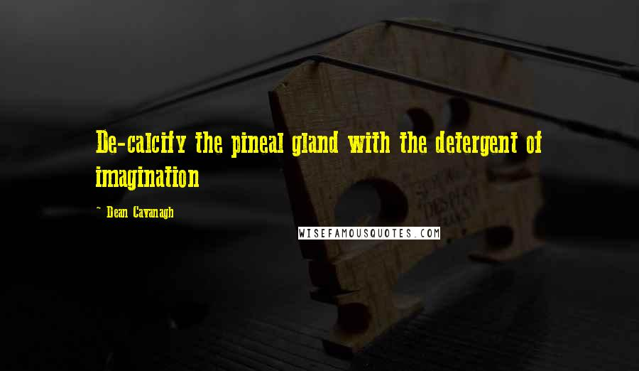 Dean Cavanagh quotes: De-calcify the pineal gland with the detergent of imagination