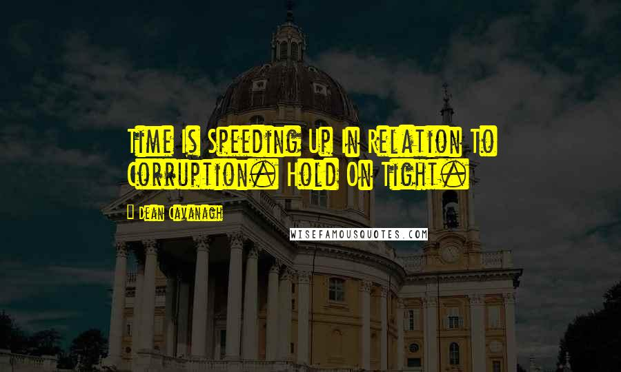 Dean Cavanagh quotes: Time Is Speeding Up In Relation To Corruption. Hold On Tight.