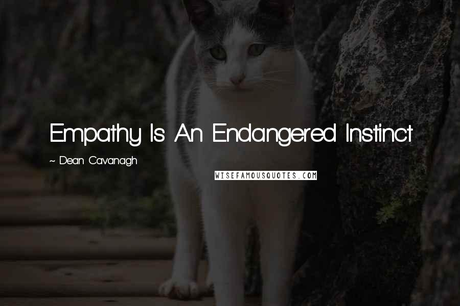 Dean Cavanagh quotes: Empathy Is An Endangered Instinct