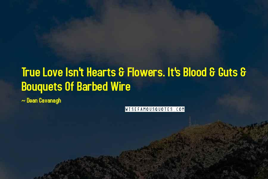 Dean Cavanagh quotes: True Love Isn't Hearts & Flowers. It's Blood & Guts & Bouquets Of Barbed Wire
