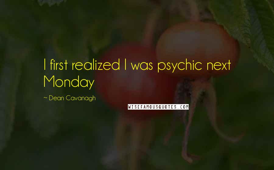 Dean Cavanagh quotes: I first realized I was psychic next Monday