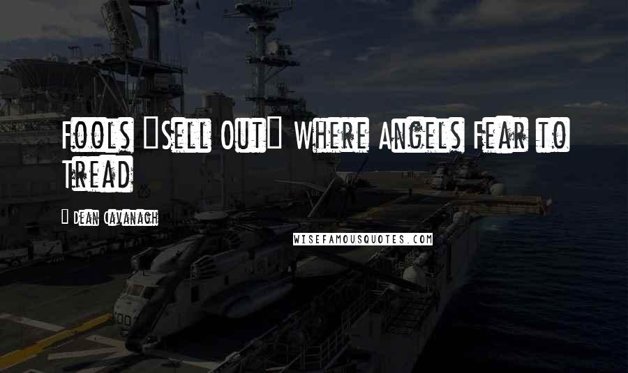 """Dean Cavanagh quotes: Fools """"Sell Out"""" Where Angels Fear to Tread"""