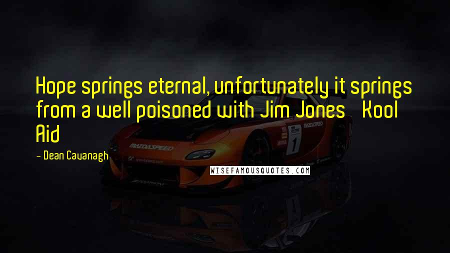 Dean Cavanagh quotes: Hope springs eternal, unfortunately it springs from a well poisoned with Jim Jones' Kool Aid