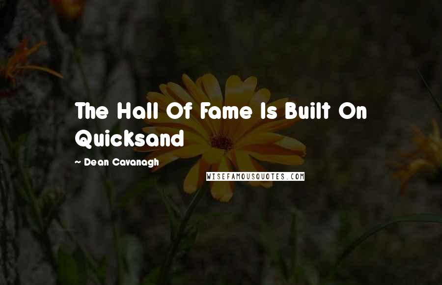 Dean Cavanagh quotes: The Hall Of Fame Is Built On Quicksand