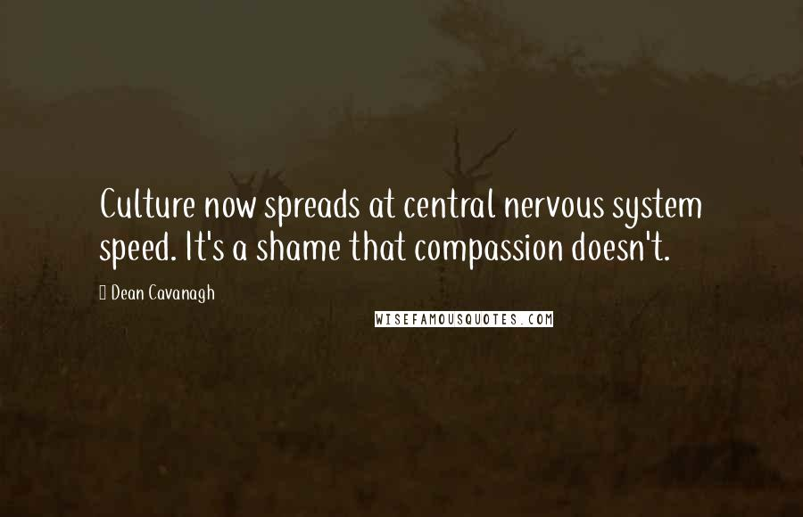 Dean Cavanagh quotes: Culture now spreads at central nervous system speed. It's a shame that compassion doesn't.
