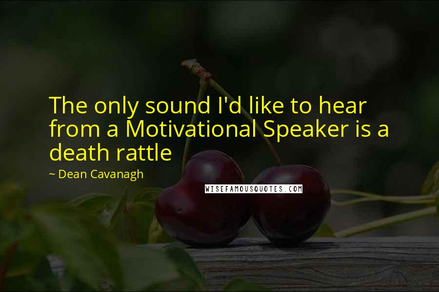 Dean Cavanagh quotes: The only sound I'd like to hear from a Motivational Speaker is a death rattle