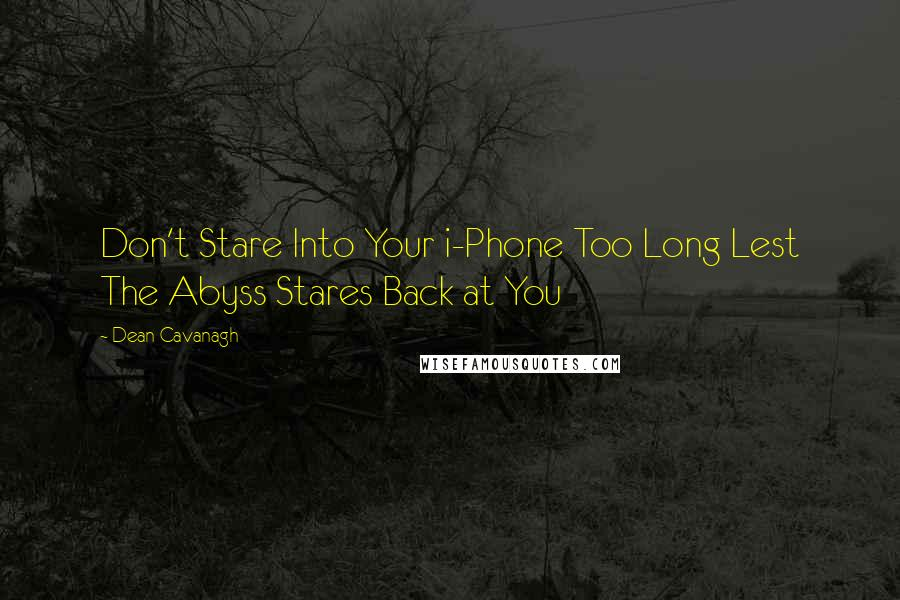 Dean Cavanagh quotes: Don't Stare Into Your i-Phone Too Long Lest The Abyss Stares Back at You
