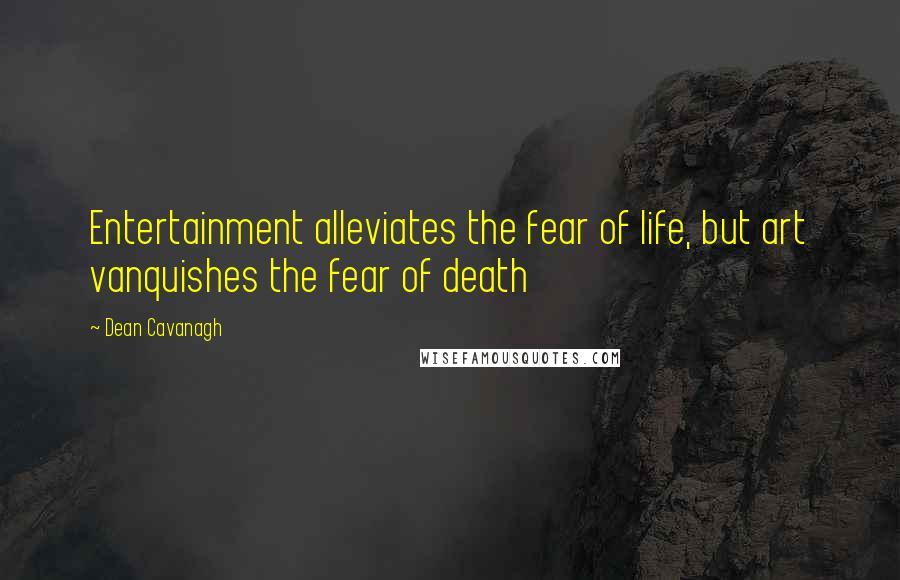 Dean Cavanagh quotes: Entertainment alleviates the fear of life, but art vanquishes the fear of death