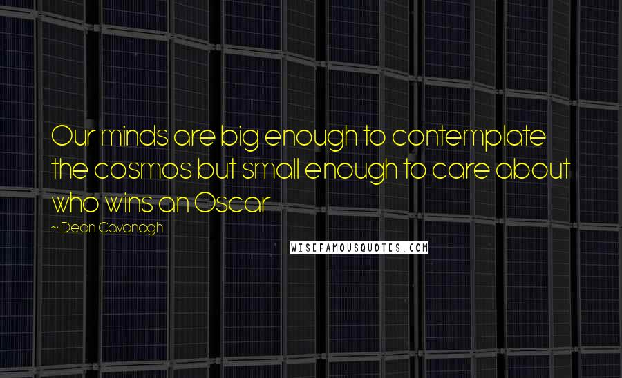 Dean Cavanagh quotes: Our minds are big enough to contemplate the cosmos but small enough to care about who wins an Oscar