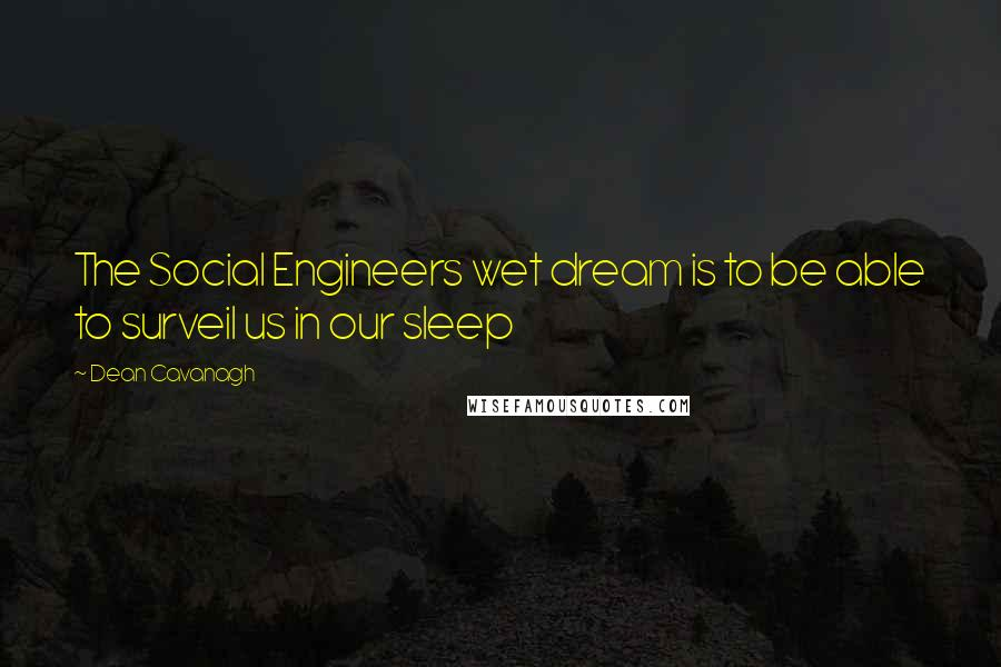 Dean Cavanagh quotes: The Social Engineers wet dream is to be able to surveil us in our sleep