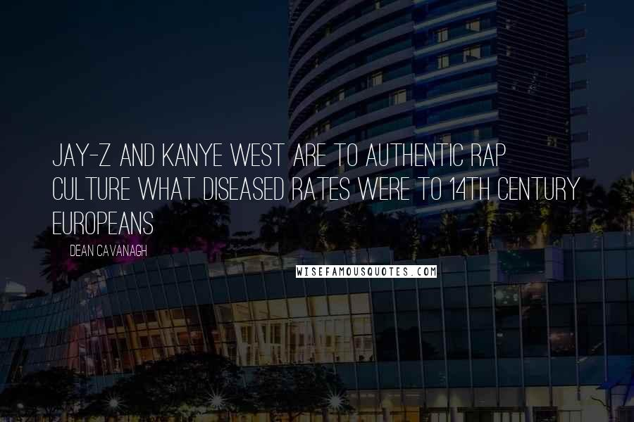Dean Cavanagh quotes: Jay-Z and Kanye West are to authentic rap culture what diseased rates were to 14th century Europeans