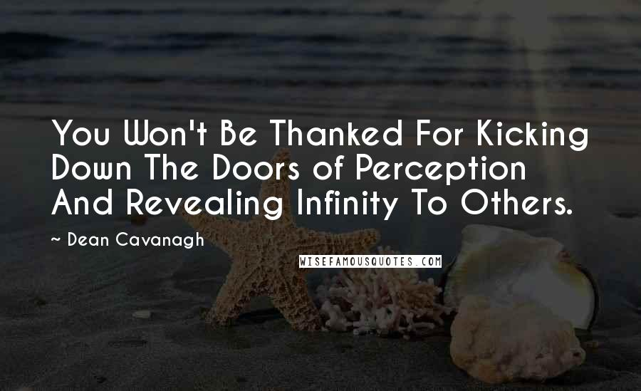 Dean Cavanagh quotes: You Won't Be Thanked For Kicking Down The Doors of Perception And Revealing Infinity To Others.