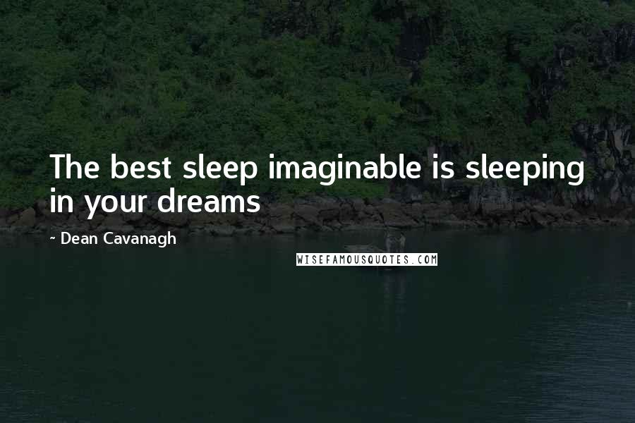 Dean Cavanagh quotes: The best sleep imaginable is sleeping in your dreams