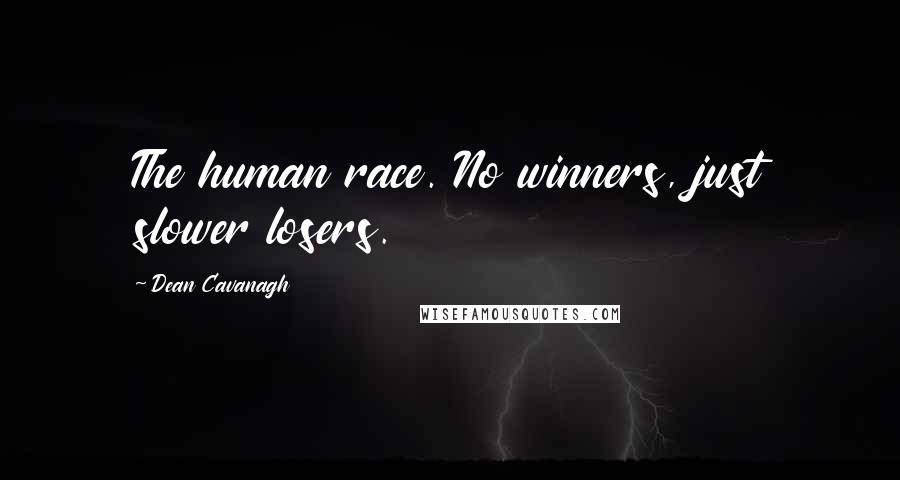 Dean Cavanagh quotes: The human race. No winners, just slower losers.