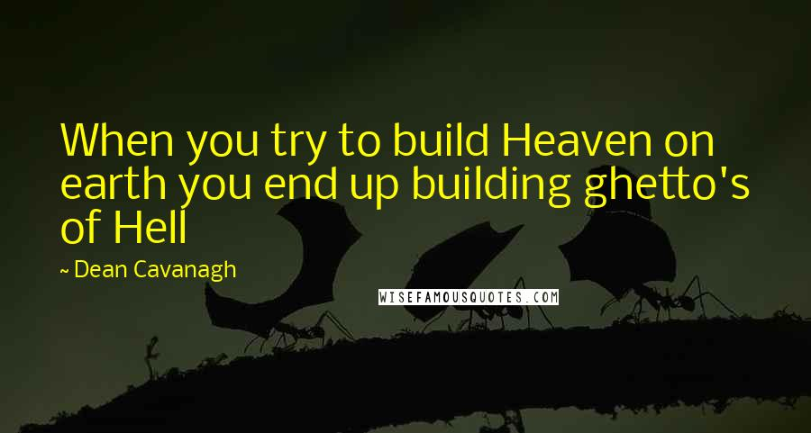 Dean Cavanagh quotes: When you try to build Heaven on earth you end up building ghetto's of Hell