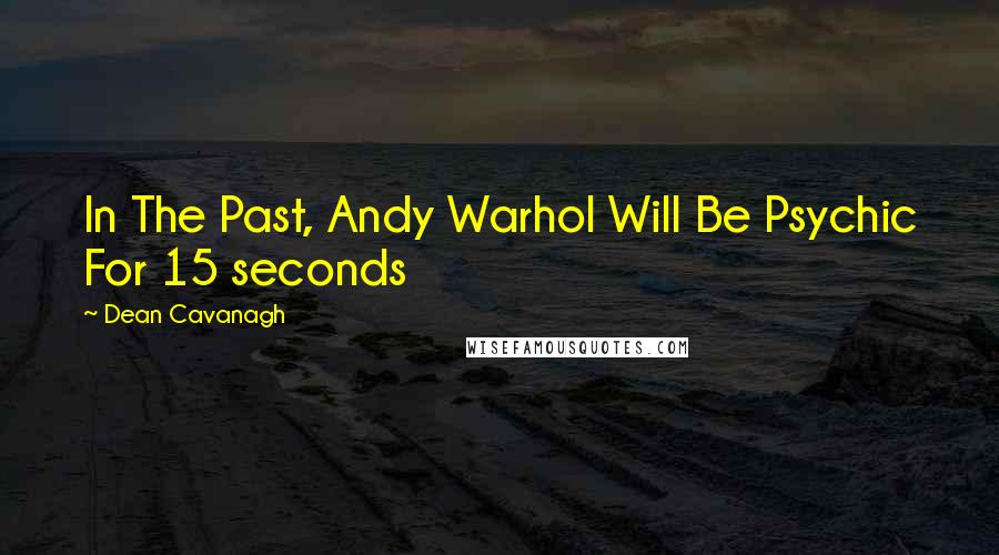 Dean Cavanagh quotes: In The Past, Andy Warhol Will Be Psychic For 15 seconds