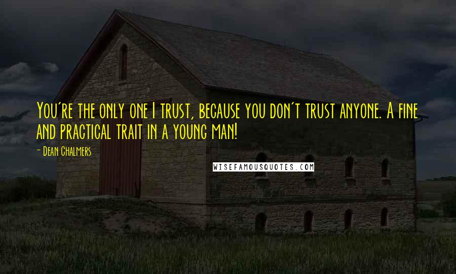 Dean Chalmers quotes: You're the only one I trust, because you don't trust anyone. A fine and practical trait in a young man!