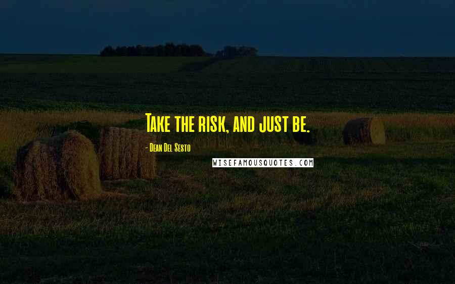 Dean Del Sesto quotes: Take the risk, and just be.