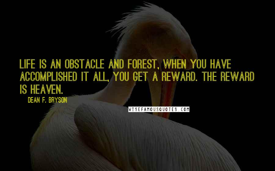 Dean F. Bryson quotes: Life is an obstacle and forest, when you have accomplished it all, you get a reward. The reward is Heaven.
