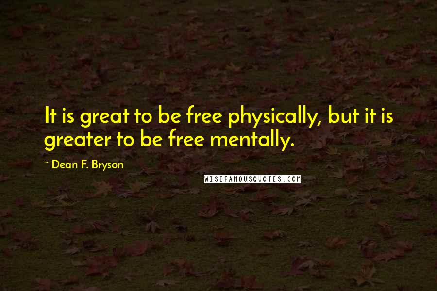 Dean F. Bryson quotes: It is great to be free physically, but it is greater to be free mentally.