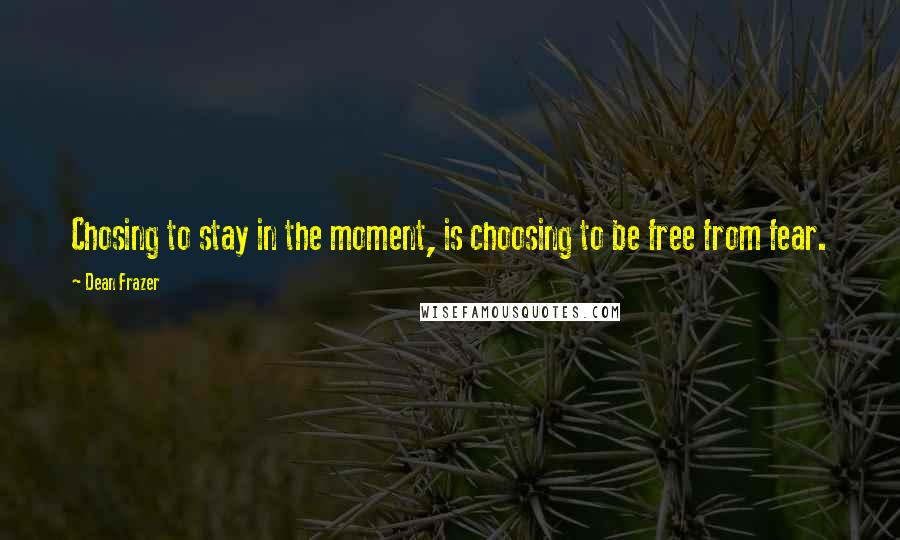 Dean Frazer quotes: Chosing to stay in the moment, is choosing to be free from fear.