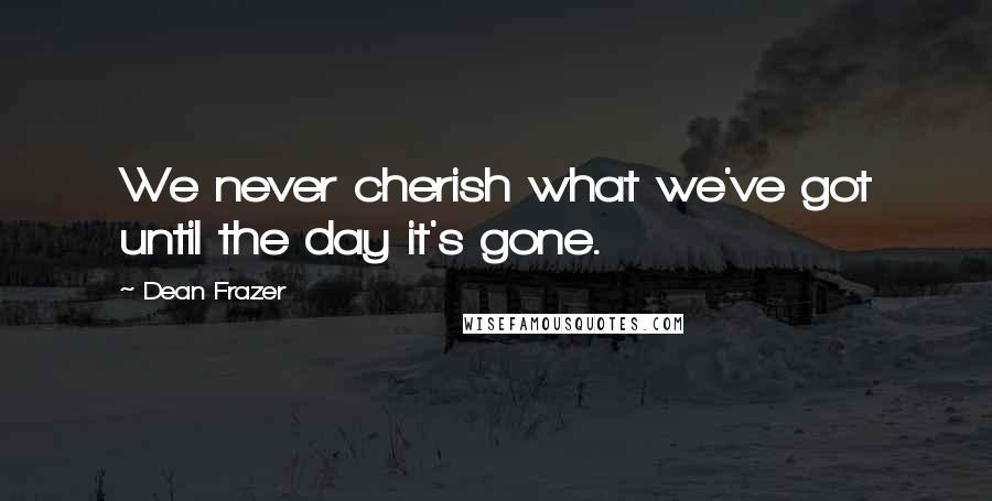 Dean Frazer quotes: We never cherish what we've got until the day it's gone.
