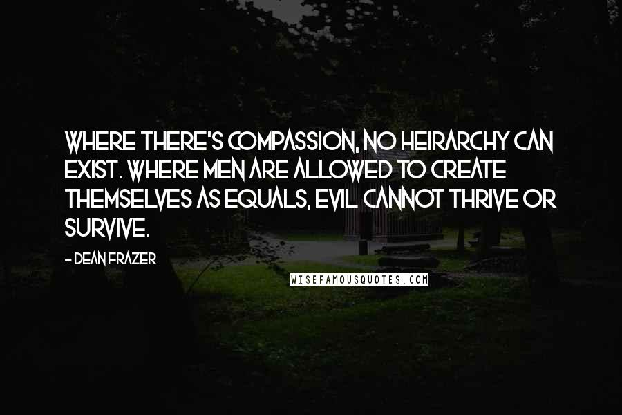 Dean Frazer quotes: Where there's compassion, no heirarchy can exist. Where men are allowed to create themselves as equals, evil cannot thrive or survive.
