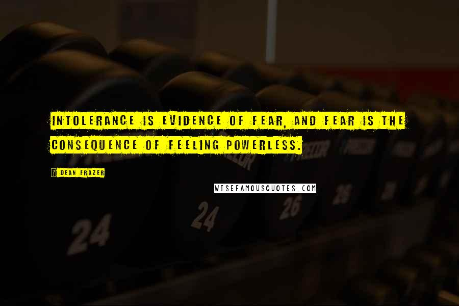 Dean Frazer quotes: Intolerance is evidence of fear, and fear is the consequence of feeling powerless.