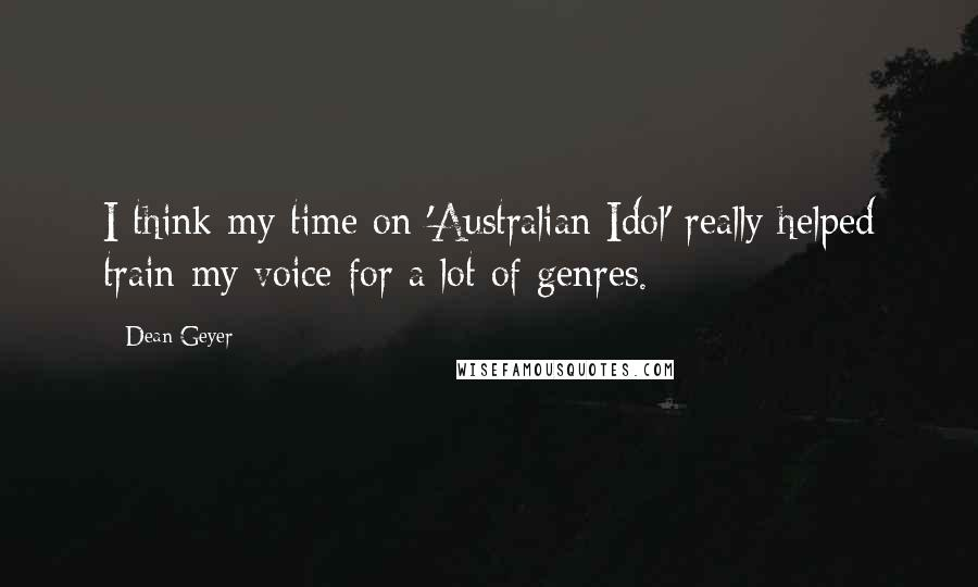 Dean Geyer quotes: I think my time on 'Australian Idol' really helped train my voice for a lot of genres.