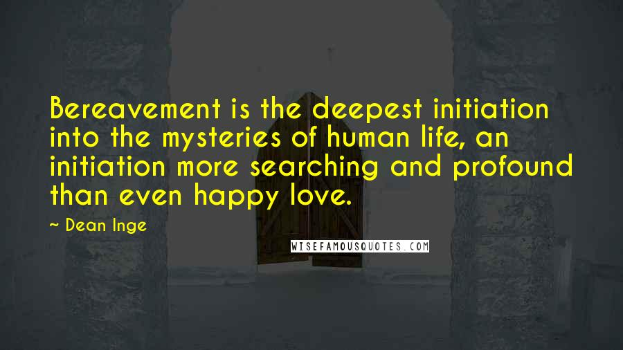 Dean Inge quotes: Bereavement is the deepest initiation into the mysteries of human life, an initiation more searching and profound than even happy love.