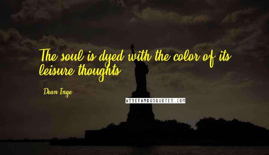 Dean Inge quotes: The soul is dyed with the color of its leisure thoughts.