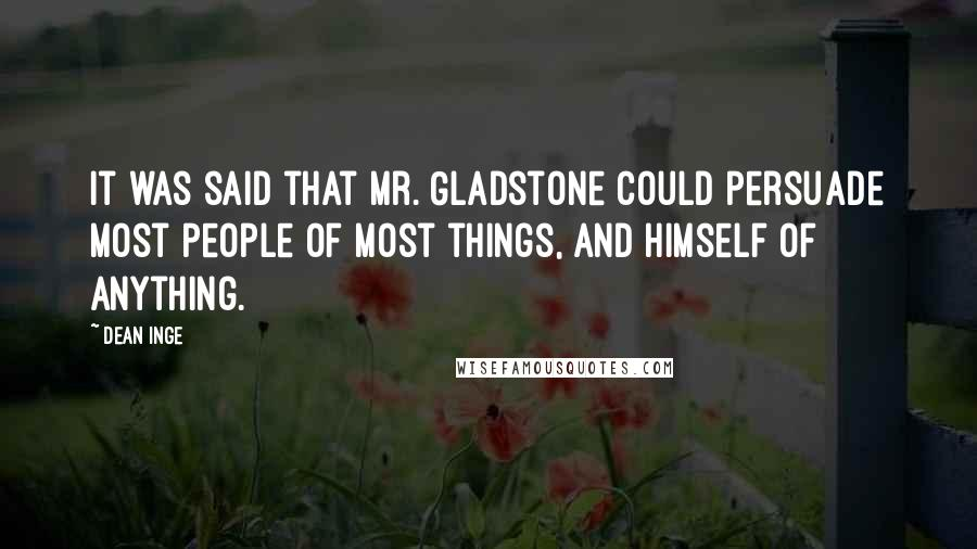 Dean Inge quotes: It was said that Mr. Gladstone could persuade most people of most things, and himself of anything.